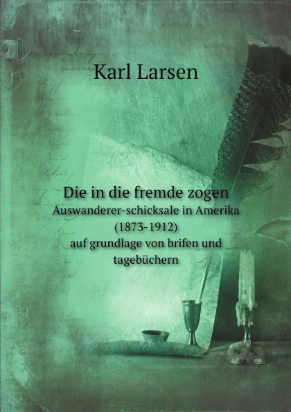 Karl Larsen Die in die fremde zogen. Auswanderer-schicksale in Amerika (1873-1912) auf grundlage von brifen und tagebuchern