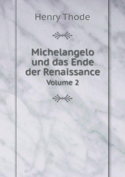 Henry Thode Michelangelo und das Ende der Renaissance. Volume 2