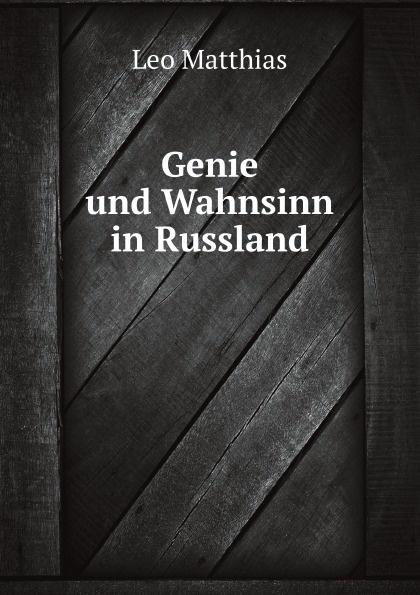 Leo Matthias Genie und Wahnsinn in Russland