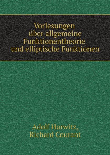 Adolf Hurwitz, Richard Courant Vorlesungen uber allgemeine Funktionentheorie und elliptische Funktionen hermann weyl raum zeit materie vorlesungen uber allgemeine relativitatstheorie