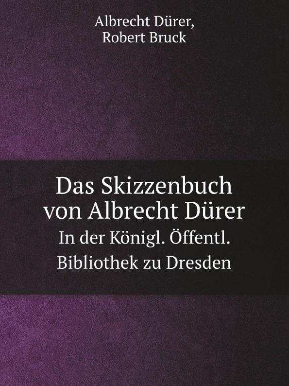 Albrecht Dürer, Robert Bruck Das Skizzenbuch von Albrecht Durer. In der Konigl. Offentl. Bibliothek zu Dresden robert wilhelm nessig geologische exkursionen in der umgegend von dresden