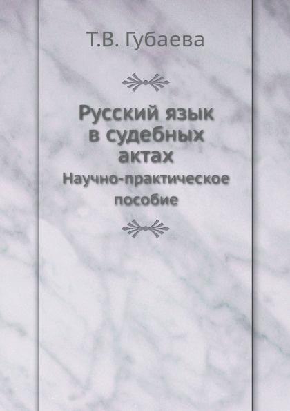 Т.В. Губаева Русский язык в судебных актах. Научно-практическое пособие