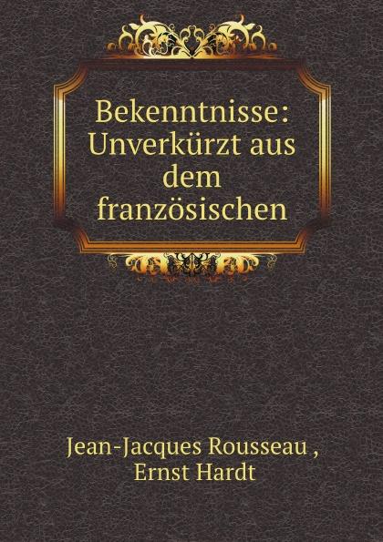 Жан-Жак Руссо, Ernst Hardt Bekenntnisse: Unverkurzt aus dem franzosischen
