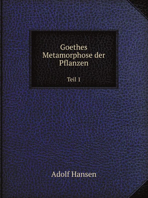 Adolf Hansen Goethes Metamorphose der Pflanzen. Teil 1