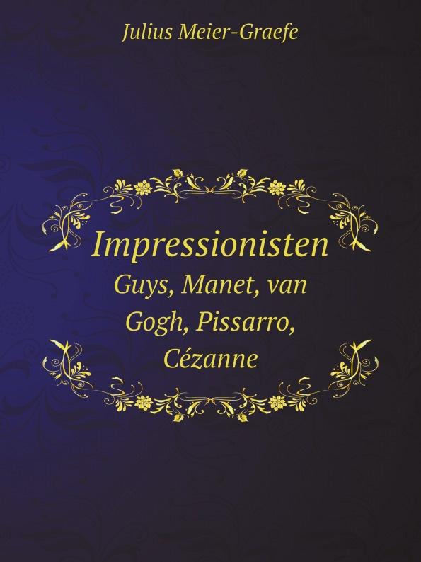 Julius Meier-Graefe Impressionisten. Guys, Manet, van Gogh, Pissarro, Cezanne цены онлайн