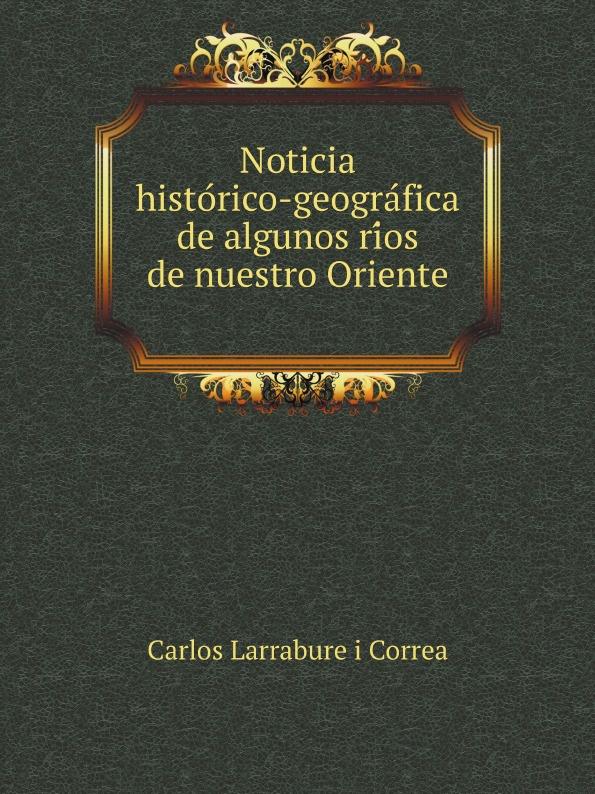 C.L. i Correa Noticia historico-geografica de algunos rios de nuestro Oriente c l i correa noticia historico geografica de algunos rios de nuestro oriente