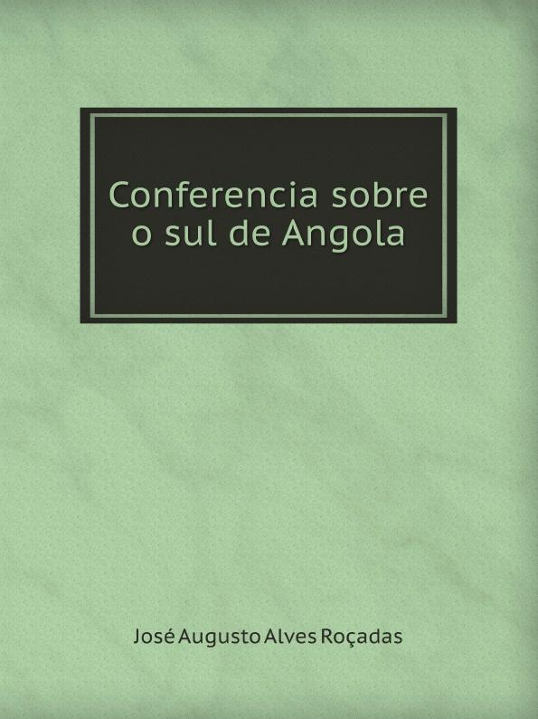J.A. Roçadas Conferencia sobre o sul de Angola freire de andrade alfredo augusto colonisação de lourenço marques conferencia feita em 13 de março de 1897