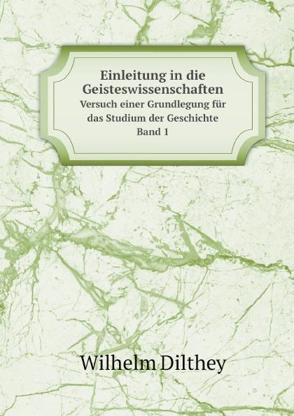 Wilhelm Dilthey Einleitung in die Geisteswissenschaften. Versuch einer Grundlegung fur das Studium der Geschichte. Band 1 wilhelm dilthey der aufbau der geschichtlichen welt in den geisteswissenschaften