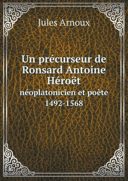 Jules Arnoux Un precurseur de Ronsard Antoine Heroet. neoplatonicien et poete 1492-1568
