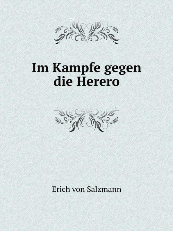 Erich von Salzmann Im Kampfe gegen die Herero joseph alexander helfert konigin karolina im kampfe gegen die franzosische weltherrschaft