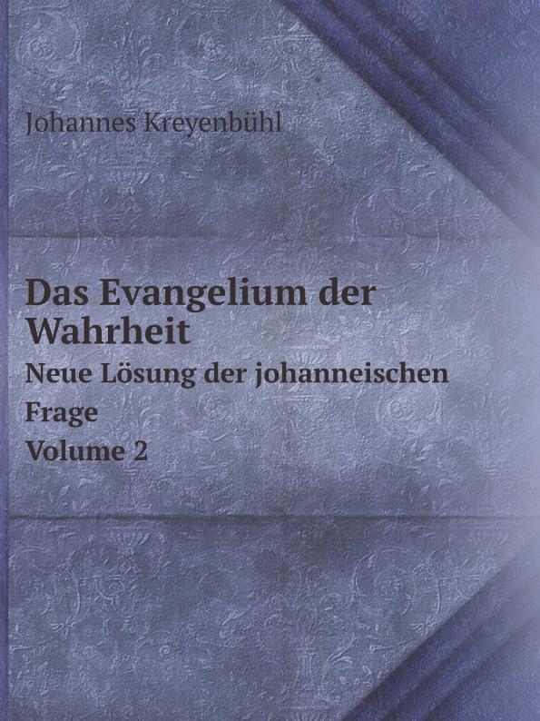 Johannes Kreyenbühl Das Evangelium der Wahrheit. Neue Losung der johanneischen Frage Volume 2 max kemmerich prophezeiungen alter aberglaube oder neue wahrheit