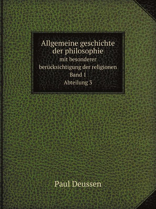 Paul Deussen Allgemeine geschichte der philosophie. mit besonderer berucksichtigung der religionen. Band 1. Abteilung 3