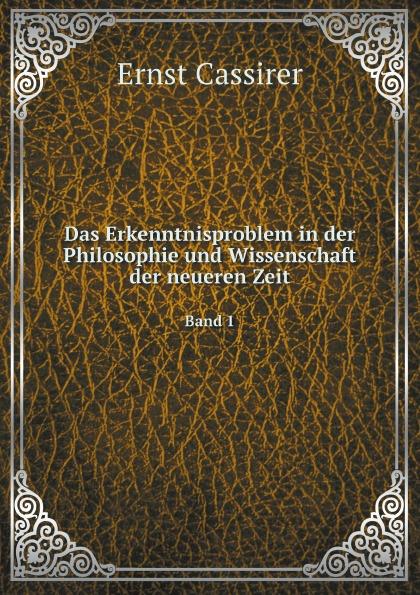 Ernst Cassirer Das Erkenntnisproblem in der Philosophie und Wissenschaft der neueren Zeit. Band 1 massimo ferrari ernst cassirer stationen einer philosophischen biographie