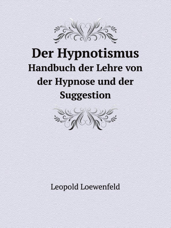 Leopold Loewenfeld Der Hypnotismus. Handbuch der Lehre von der Hypnose und der Suggestion leopold löwenfeld der hypnotismus handbuch der lehre von der hypnose und der suggestion