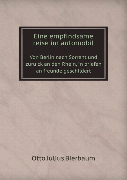 O.J. Bierbaum Eine empfindsame reise im automobil. Von Berlin nach Sorrent und zuruck an den Rhein, in briefen an freunde geschildert otto julius bierbaum eine empfindsame reise im automobil