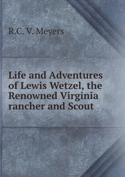 лучшая цена R.C. V. Meyers Life and Adventures of Lewis Wetzel, the Renowned Virginia rancher and Scout