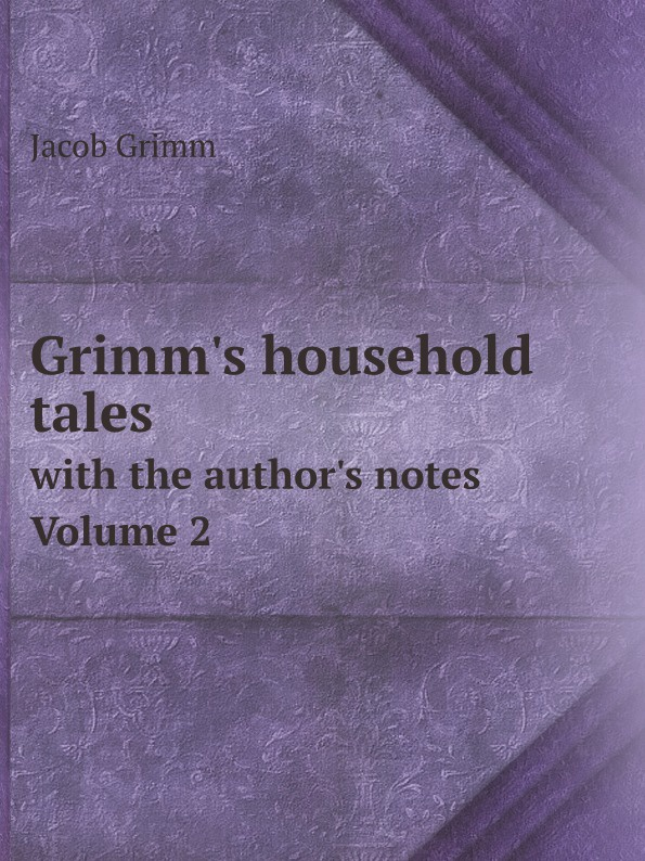 Jacob Grimm Grimm's household tales. with the author's notes. Volume 2