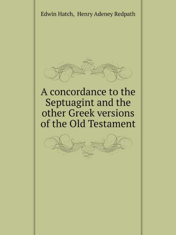 Edwin Hatch, H.A. Redpath A concordance to the Septuagint and the other Greek versions of the Old Testament sir lancelot charles lee brenton the septuagint version of the old testament volume 1