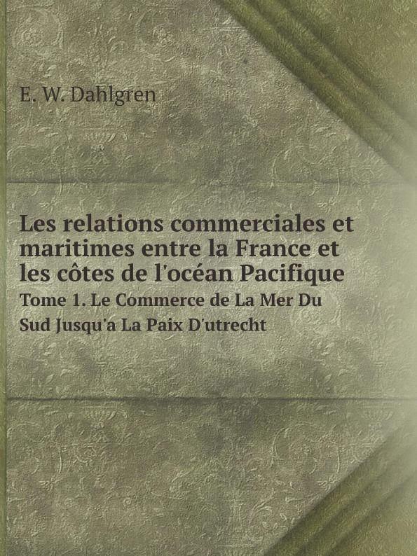E.W. Dahlgren Les relations commerciales et maritimes entre la France et les cotes de l'ocean Pacifique. Tome 1. Le Commerce de La Mer Du Sud Jusqu'a La Paix D'utrecht все цены