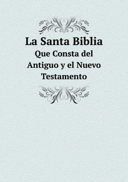 La Santa Biblia. Que Consta del Antiguo y el Nuevo Testamento la santa biblia que consta del antiguo y el nuevo testamento