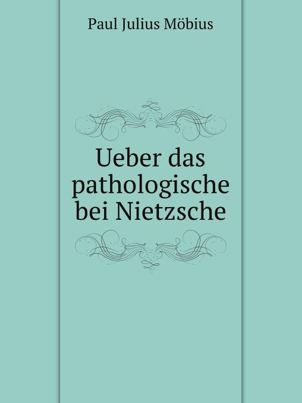 P.J. Möbius Ueber das pathologische bei Nietzsche ueber das mysterium magnum des daseins