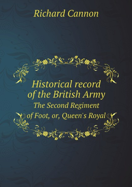 Cannon Richard Historical record of the British Army. The Second Regiment of Foot, or, Queen's Royal cannon richard historical record of the ninth or the east norfolk regiment of foot microform