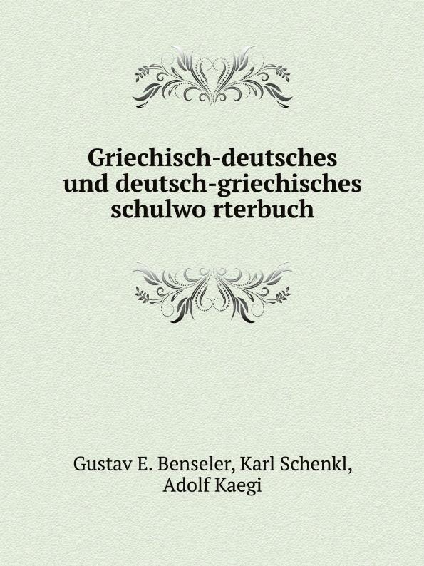 G.E. Benseler, Karl Schenkl, Adolf Kaegi Griechisch-deutsches und deutsch-griechisches schulworterbuch georg rettig gastmahl griechisch und deutsch