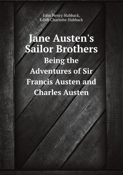 J.H. Hubback, E.C. Hubback Jane Austen's Sailor Brothers. Being the Adventures of Sir Francis Austen and Charles Austen