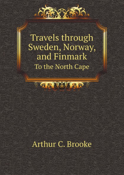 A.C. Brooke Travels through Sweden, Norway, and Finmark. To the North Cape joseph acerbi travels through sweden finland and lapland to the north cape vol 1