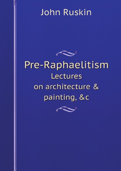 John Ruskin Pre-Raphaelitism. Lectures on architecture & painting, &c john ruskin lectures on architecture and painting delivered at edinburgh in november 1853