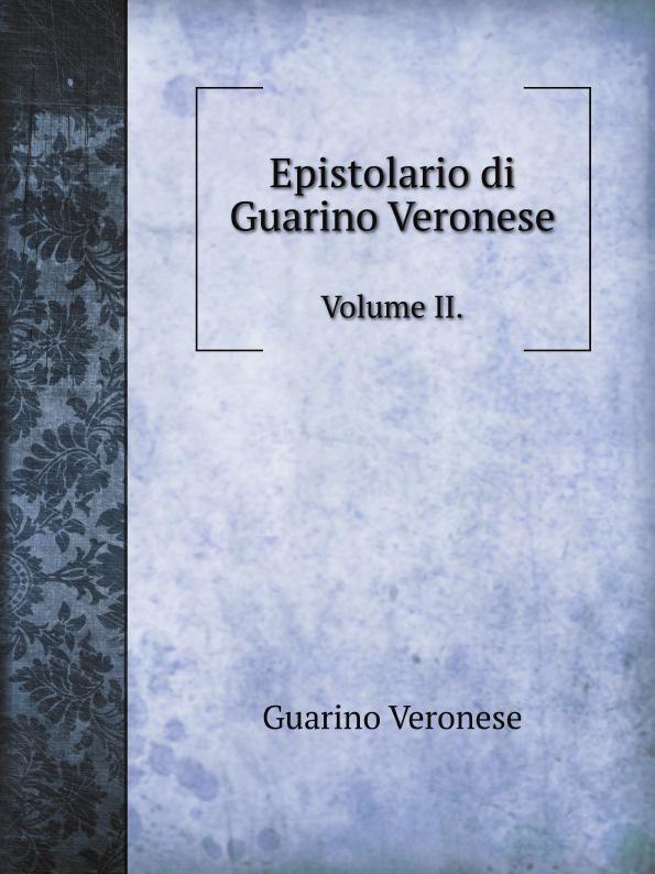 Guarino Veronese Epistolario di Guarino Veronese. Volume II. carlo de rosmini vita e disciplina di guarino veronese vol 1