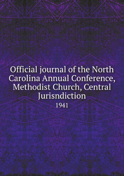 Official journal of the North Carolina Annual Conference, Methodist Church, Central Jurisndiction. 1941 official journal of the north carolina annual conference methodist church central jurisdiction 1946