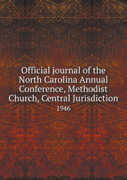 Official journal of the North Carolina Annual Conference, Methodist Church, Central Jurisdiction. 1946 official journal of the north carolina annual conference methodist church central jurisdiction 1946