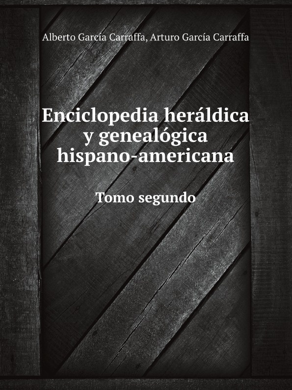 Alberto G. Carraffa, Arturo G. Carraffa Enciclopedia heraldica y genealogica hispano-americana. Tomo segundo unknown author cervantes revista hispano americana agosto 1918 classic reprint
