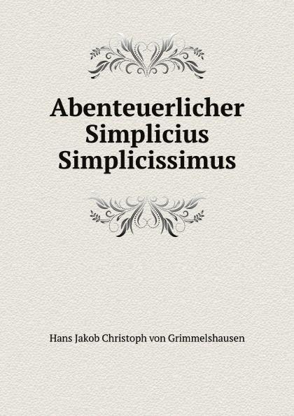 Hans J. Christoph von Grimmelshausen Abenteuerlicher Simplicius Simplicissimus hans j christoffel von grimmelshausen der abenteuerliche simplicissimus teutsch