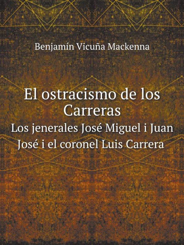 Benjamín Vicuña Mackenna El ostracismo de los Carreras. Los jenerales Jose Miguel i Juan Jose i el coronel Luis Carrera miguel rodríguez el venado cola blanca