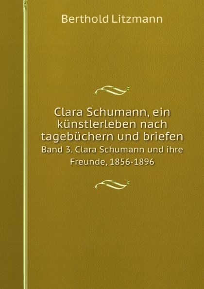 Berthold Litzmann Clara Schumann, ein kunstlerleben nach tagebuchern und briefen. Band 3. Clara Schumann und ihre Freunde, 1856-1896 clara schumann johannes brahms