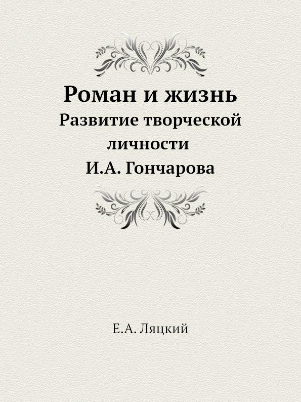 Е.А. Ляцкий Роман и жизнь. Развитие творческой личности И.А. Гончарова