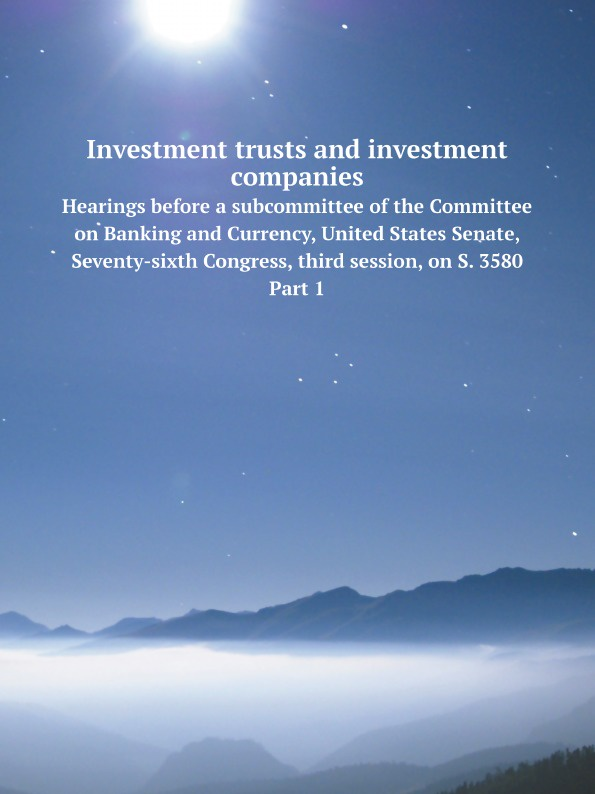 Коллектив авторов Investment trusts and investment companies. Hearings before a subcommittee of the Committee on Banking and Currency, United States Senate, Seventy-sixth Congress, third session, on S. 3580. Part 1 joshua rosenbaum investment banking workbook