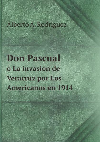 Alberto A. Rodriguez Don Pascual. O La invasion de Veracruz por Los Americanos en 1914 caloncho veracruz