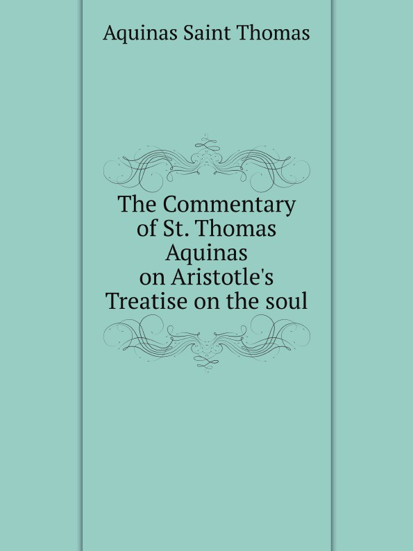 Aquinas Saint Thomas The Commentary of St. Thomas Aquinas on Aristotle's Treatise on the soul aquinas thomas ninety nine homilies of s thomas aquinas upon the epistles and gospels foforty nine sundays of the christian year