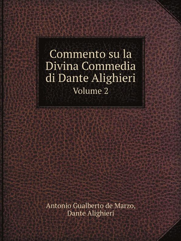 Antonio Gualberto de Marzo, Dante Alighieri Commento su la Divina Commedia di Dante Alighieri. Volume 2 dante alighieri la divina commedia di dante alighieri in un volume