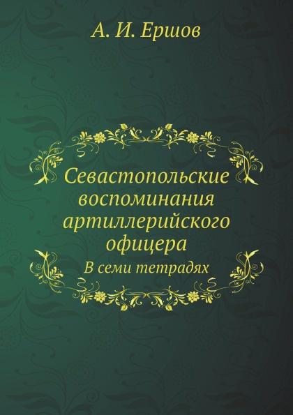 А.И. Ершов Севастопольские воспоминания артиллерийского офицера. В семи тетрадях