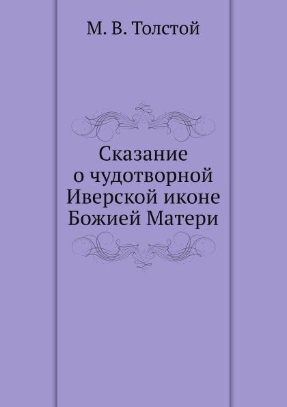 М.В. Толстой Сказание о чудотворной Иверской иконе Божией Матери кириллин владимир михайлович сказание о тихвинской иконе богоматери одигитрия