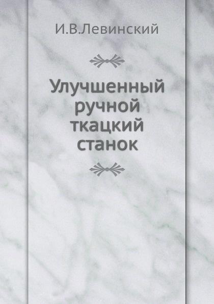 И.В. Левинский Улучшенный ручной ткацкий станок ткацкий станок susanna