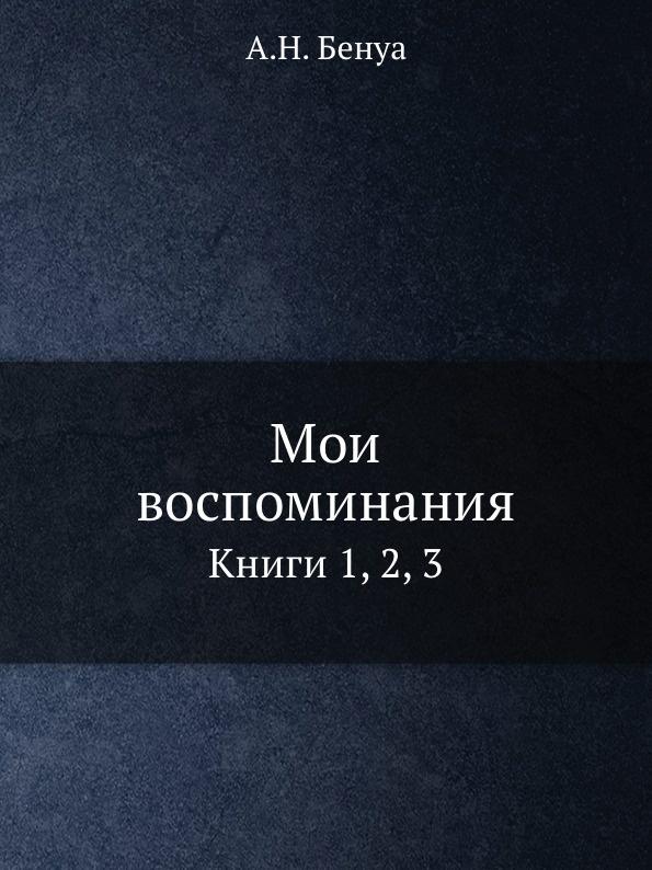 А. Н. Бенуа Мои воспоминания. Книги 1, 2, 3