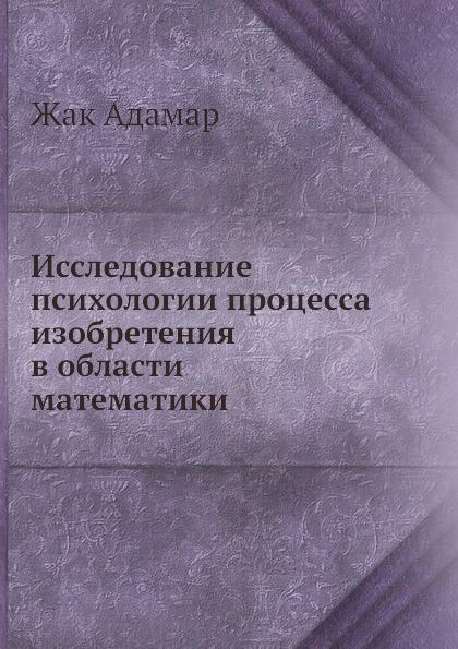 Ж. Адамар Исследование психологии процесса изобретения в области математики