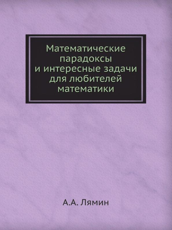 А.А. Лямин Математические парадоксы и интересные задачи для любителей математики