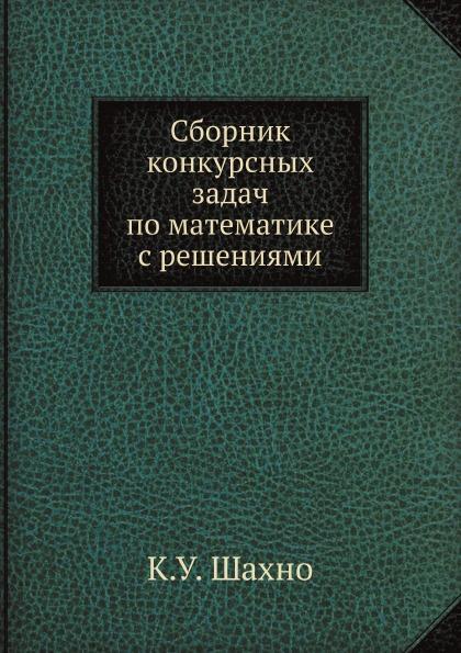 К.У. Шахно Сборник конкурсных задач по математике с решениями