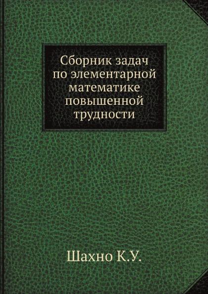 К.У. Шахно Сборник задач по элементарной математике повышенной трудности